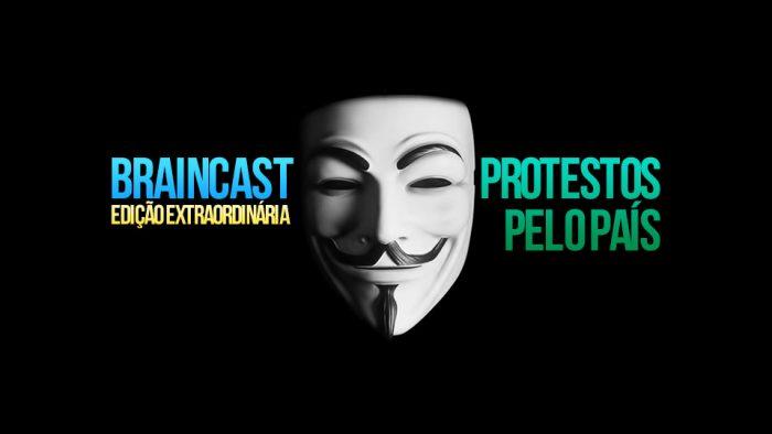 Braincast Extraordinário: Protestos pelo país