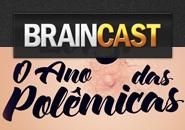Braincast 94 – 2013: O ano das polêmicas