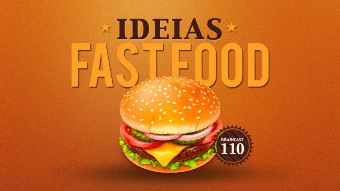 Braincast 110 – Ideias Fast Food