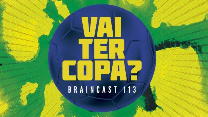 Braincast 113 – Vai ter Copa?