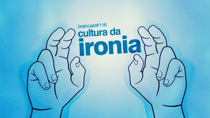 Braincast 116 – Cultura da Ironia
