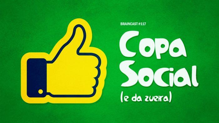 Braincast 117 – Copa Social (e da zueira)