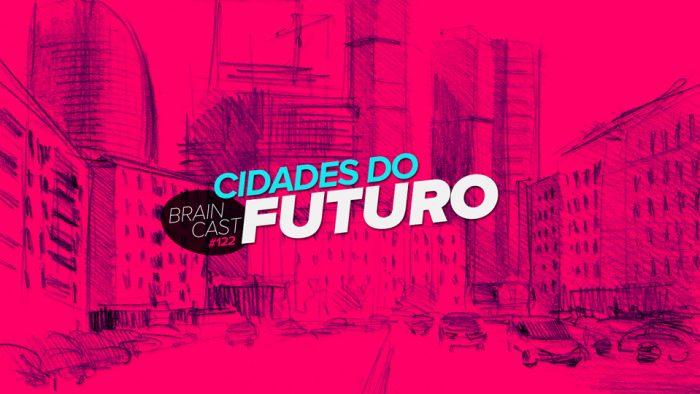 Braincast 122 – Cidades do Futuro