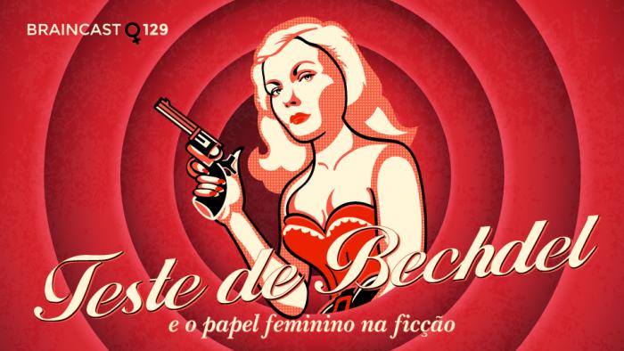 Braincast 129 – Teste de Bechdel e o papel feminino na ficção
