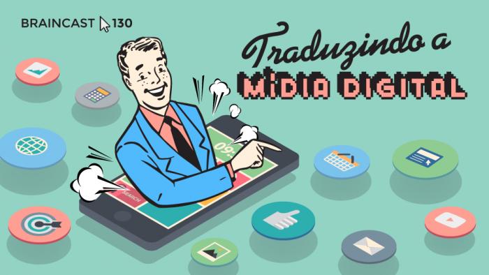 Braincast 130 – Traduzindo a Mídia Digital