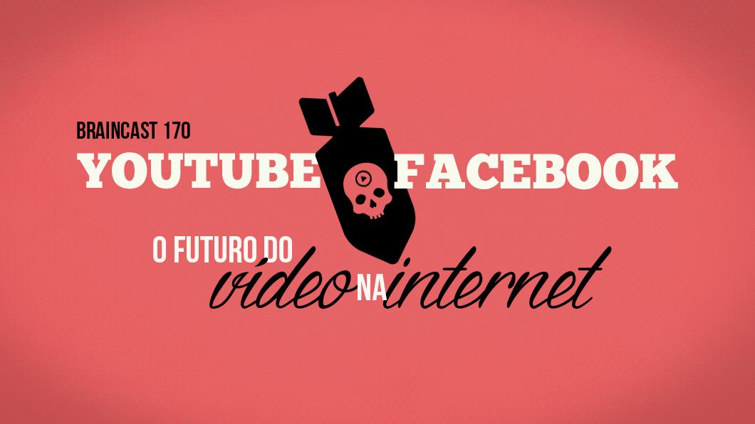 Braincast 170 – YouTube vs. Facebook: O futuro do vídeo na internet
