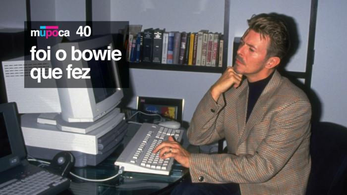 Mupoca #040 – Foi o Bowie que fez