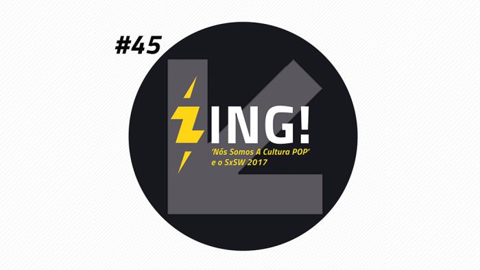 Zing! 45 – 'Nós Somos A Cultura Pop' e o SxSW 2017