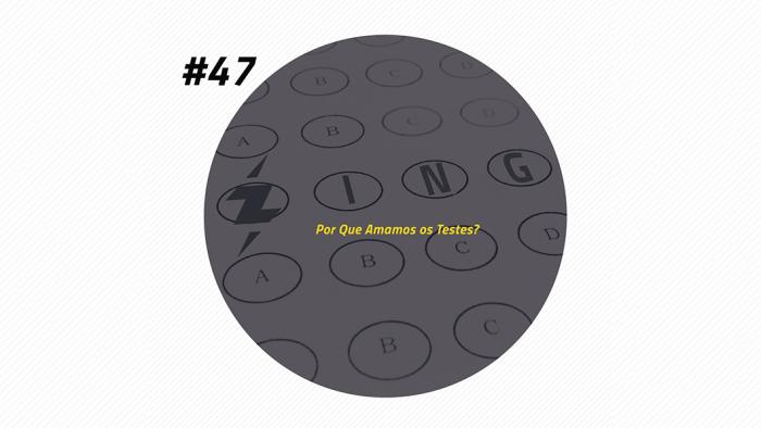 Zing! 47 – Por Que Amamos os Testes?