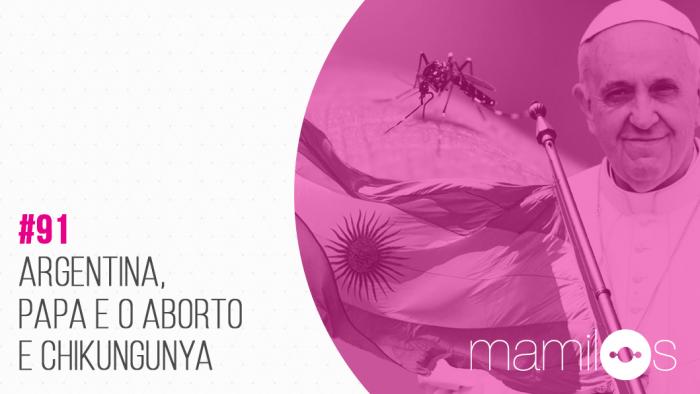 Transcrição – Mamilos 91: Argentina, Papa e o Aborto, Chikungunya
