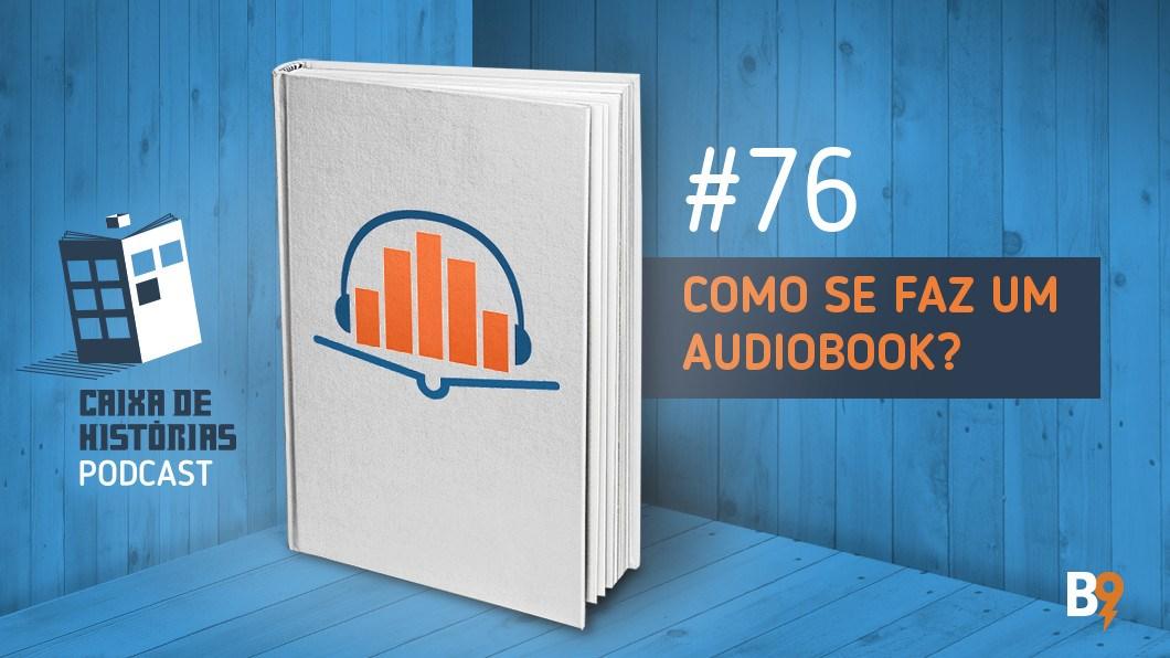 Caixa de Histórias 76 – Como se faz um Audiobook?