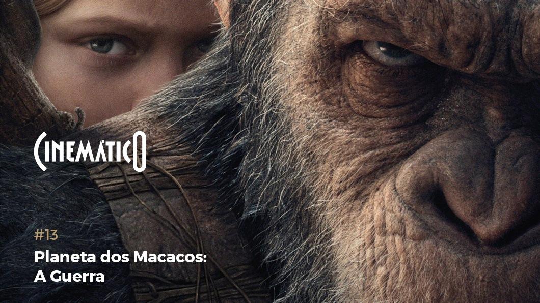 Cinemático – Planeta dos Macacos: A Guerra