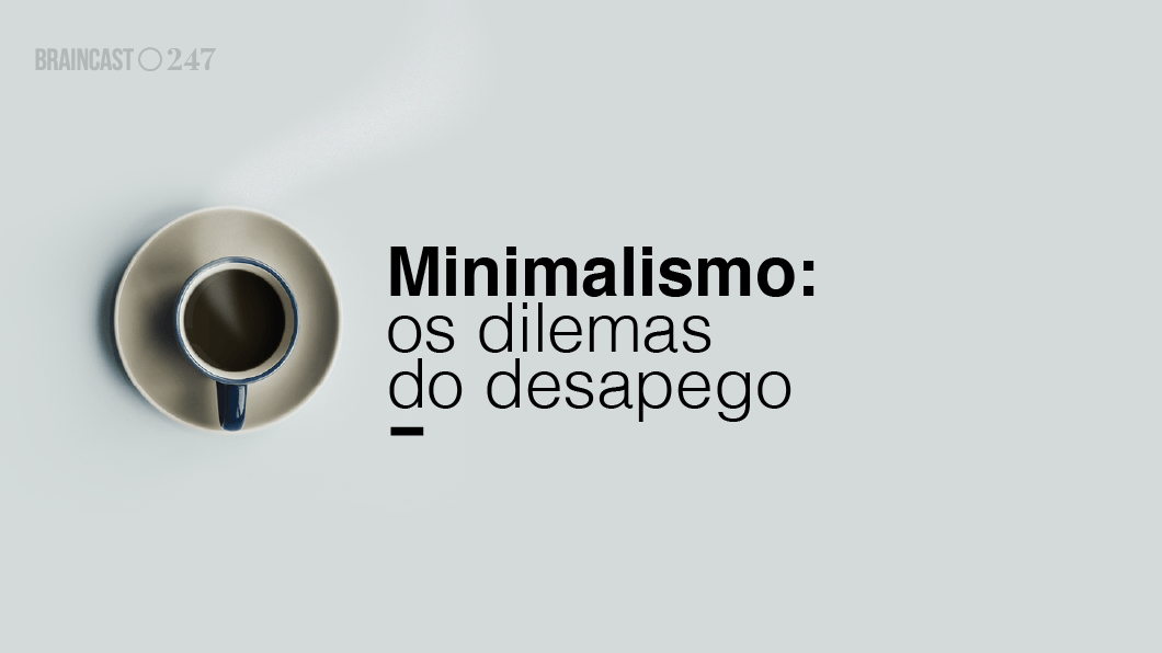 Braincast 247 minimalismo os dilemas do desapego for Minimalismo