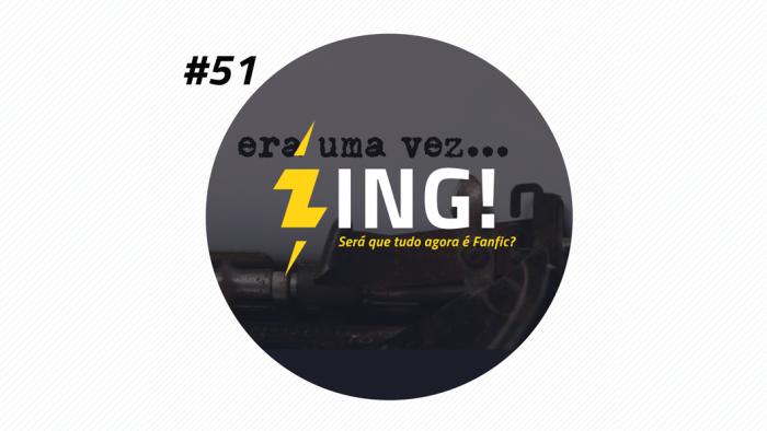 Zing! 51 – Será que Tudo Agora é Fanfic?