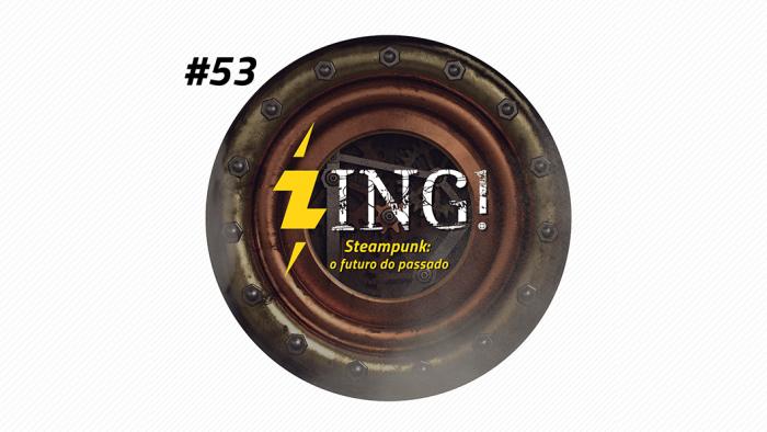Zing! 53 – Steampunk: o futuro do passado