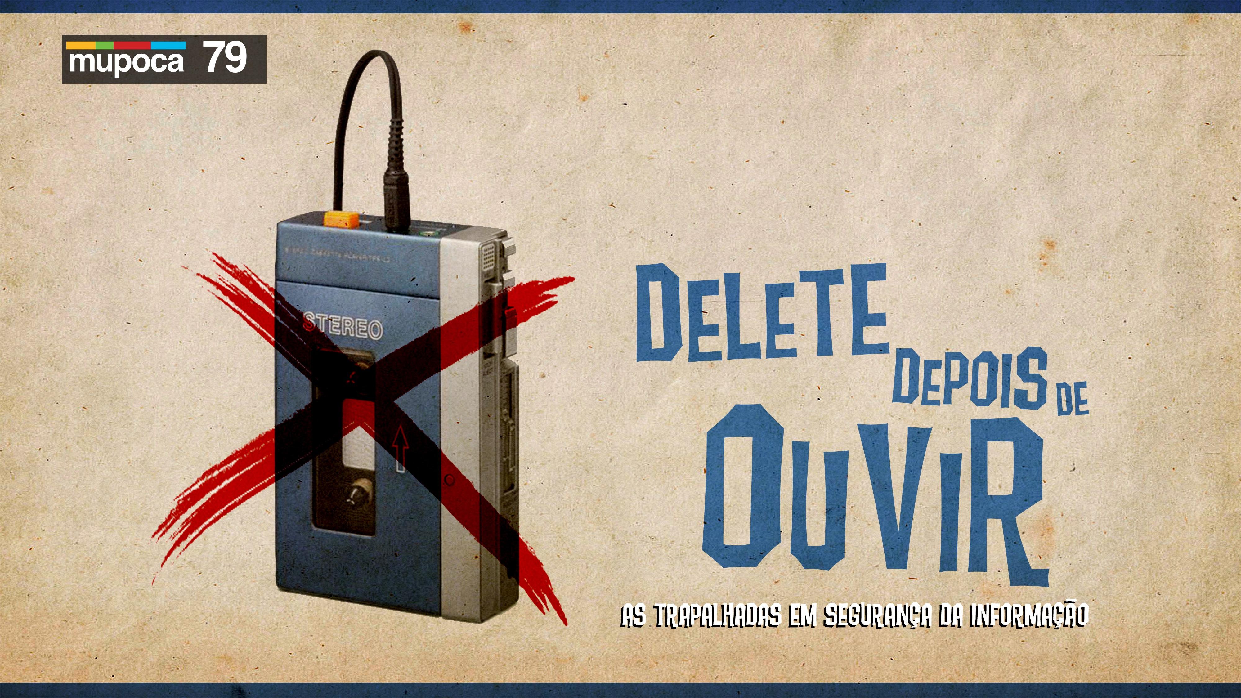 Mupoca #079 – Delete depois de ouvir – as trapalhadas em segurança da informação