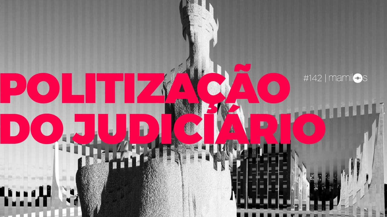 Mamilos 142 – Politização do Judiciário
