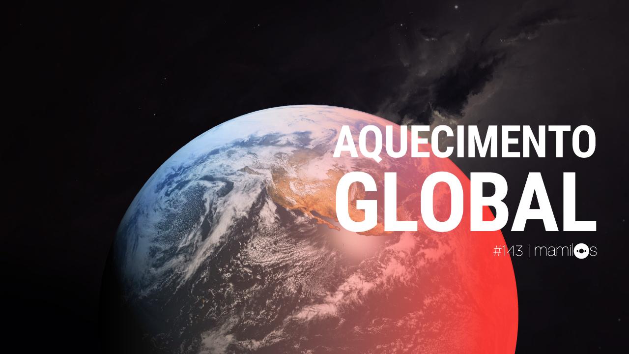Mamilos 143 – Aquecimento Global
