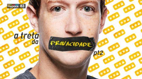 Mupoca 083 – A sua privacidade já era? (ou A treta da privacidade – parte 2)