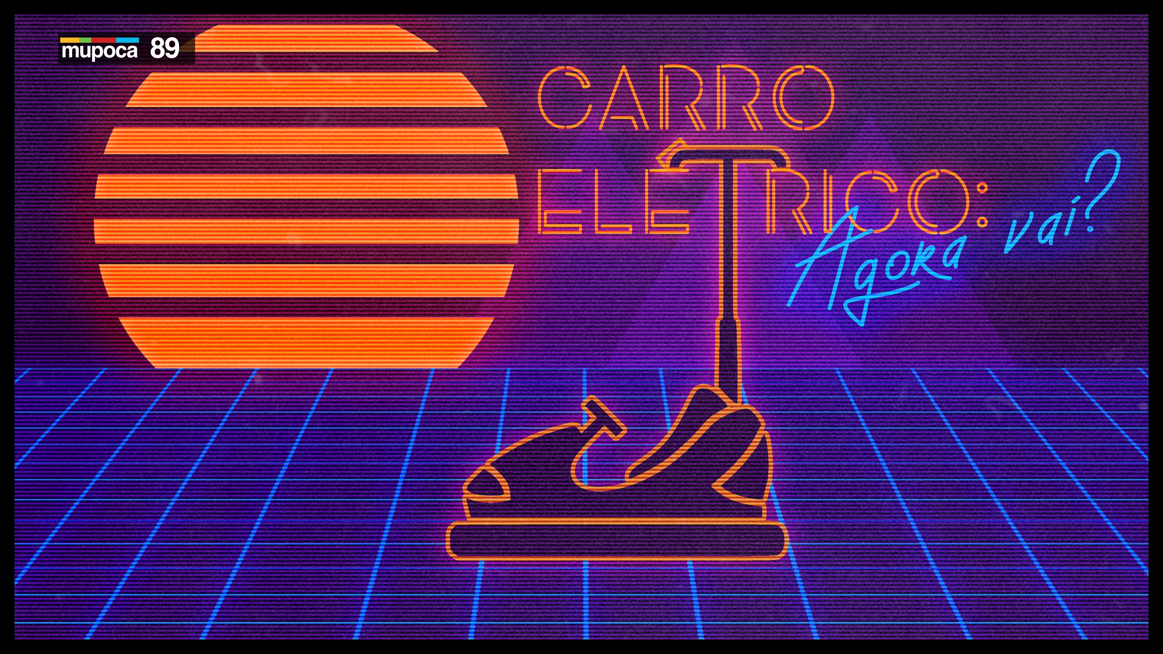 Mupoca #089 – Carro elétrico, agora vai?
