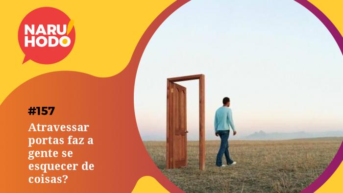 Naruhodo #157 – Atravessar portas faz a gente se esquecer de coisas?