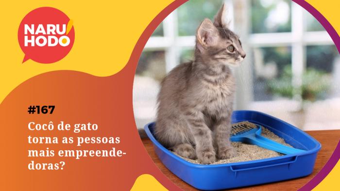Naruhodo #167 – Cocô de gato torna as pessoas mais empreendedoras?