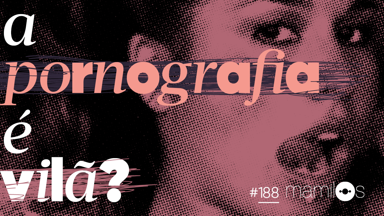 Mamilos 188: A pornografia é vilã?