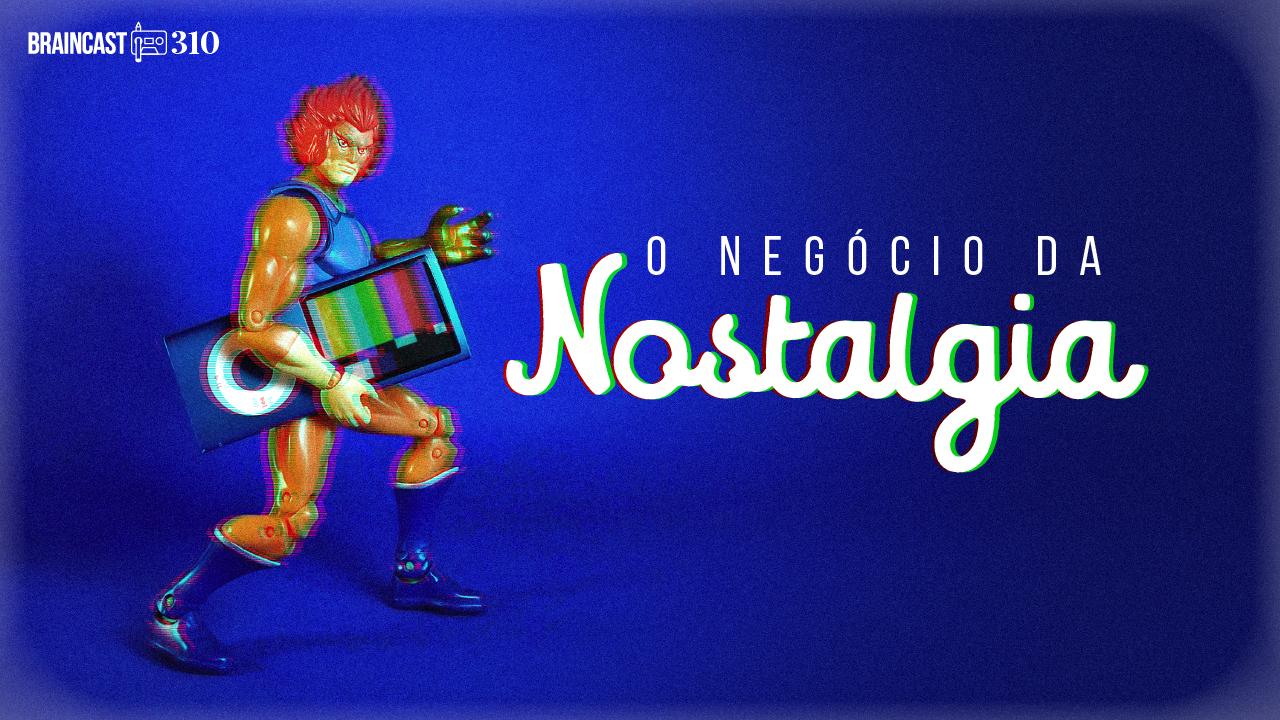 Braincast 310 – O negócio da nostalgia