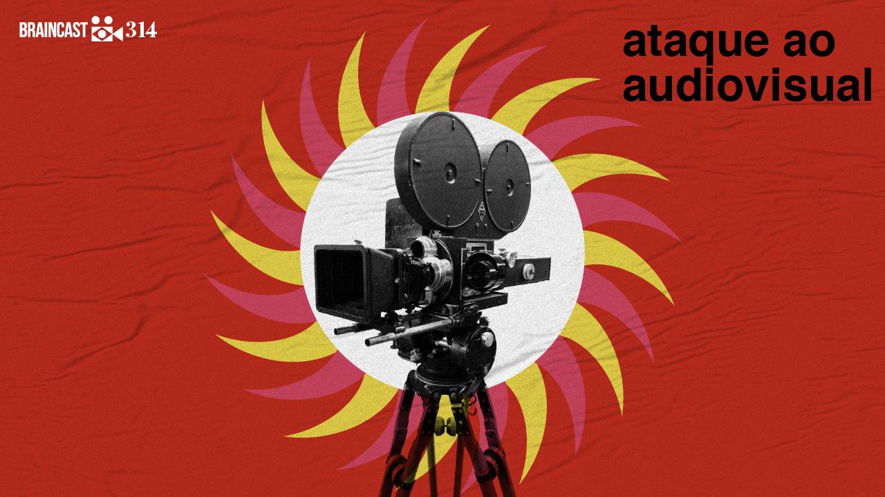 Braincast 314 – Ataque ao audiovisual nacional