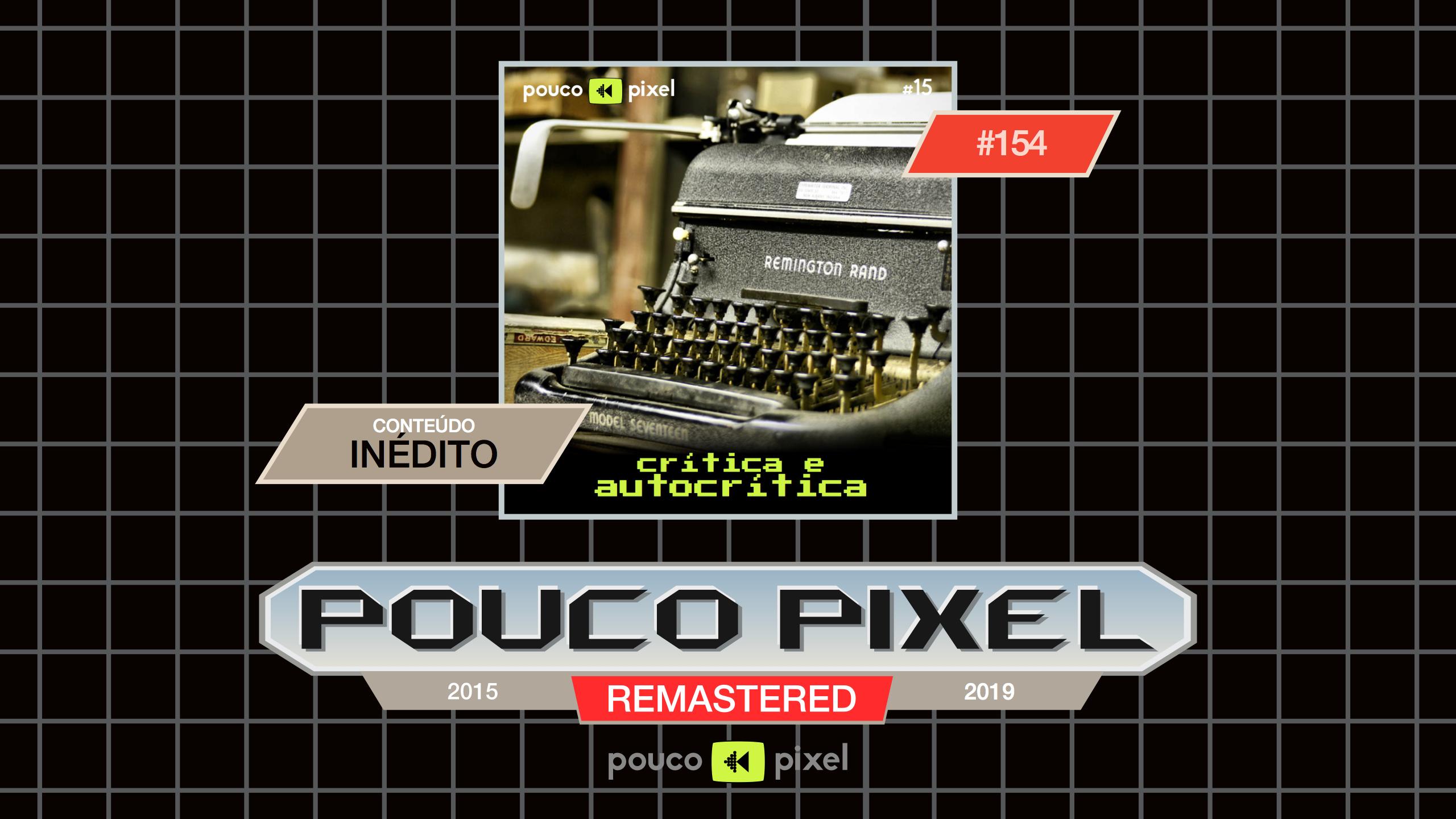 Pouco Pixel 154 – Crítica e autocrítica