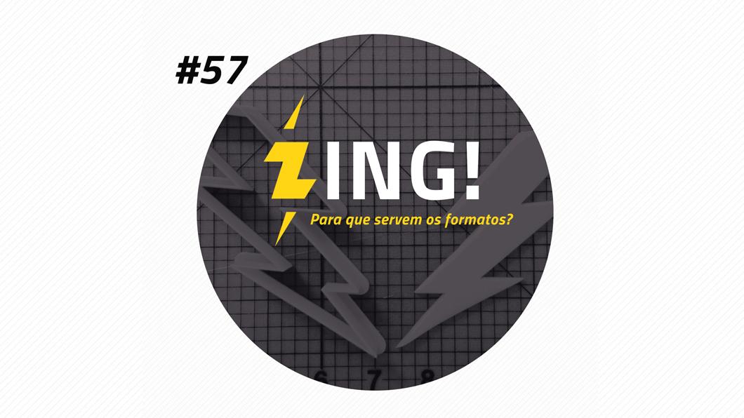 Zing! 57 – Para que servem os formatos?