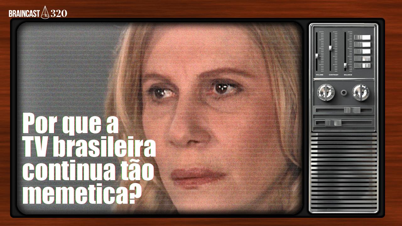 Braincast 320 – Por que a TV brasileira continua tão memética?