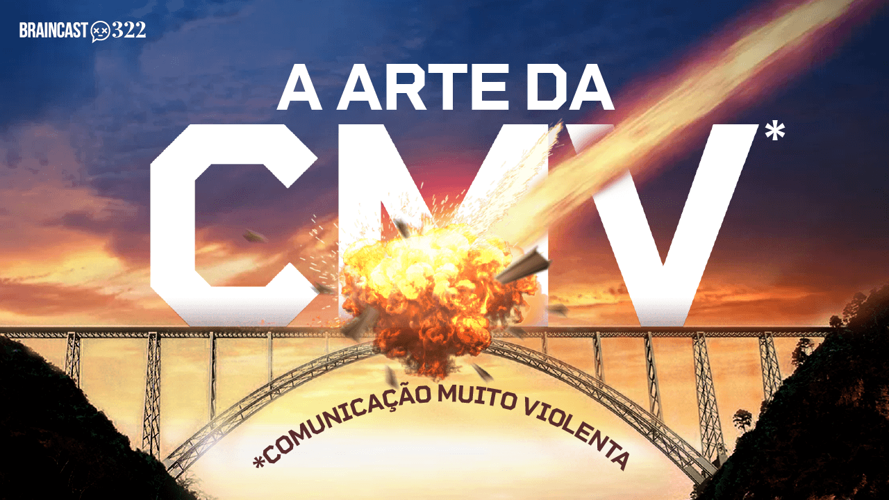 Braincast 322 – A arte da CMV (Comunicação Muito Violenta)