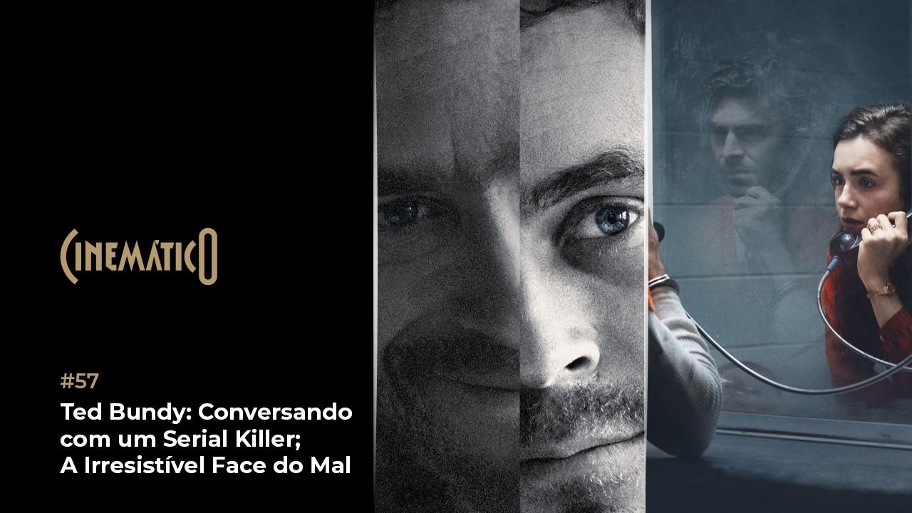 Cinemático – Ted Bundy: Conversando com um Serial Killer; A Irresistível Face do Mal