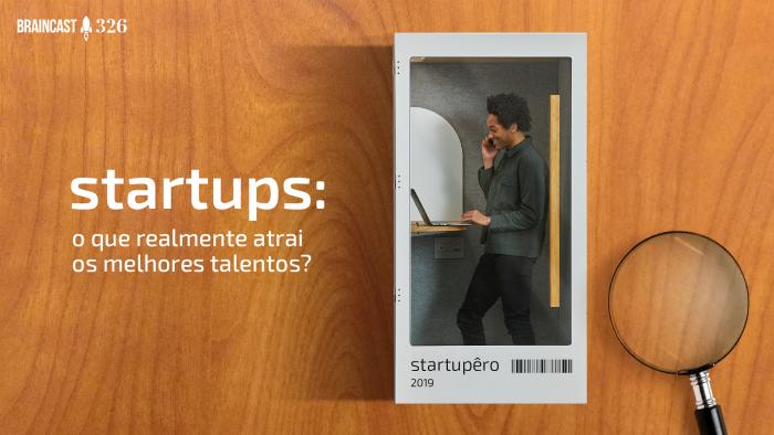 Braincast 326 – Startups: o que realmente atrai os melhores talentos?