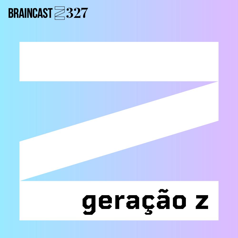 Braincast 327 – Geração Z
