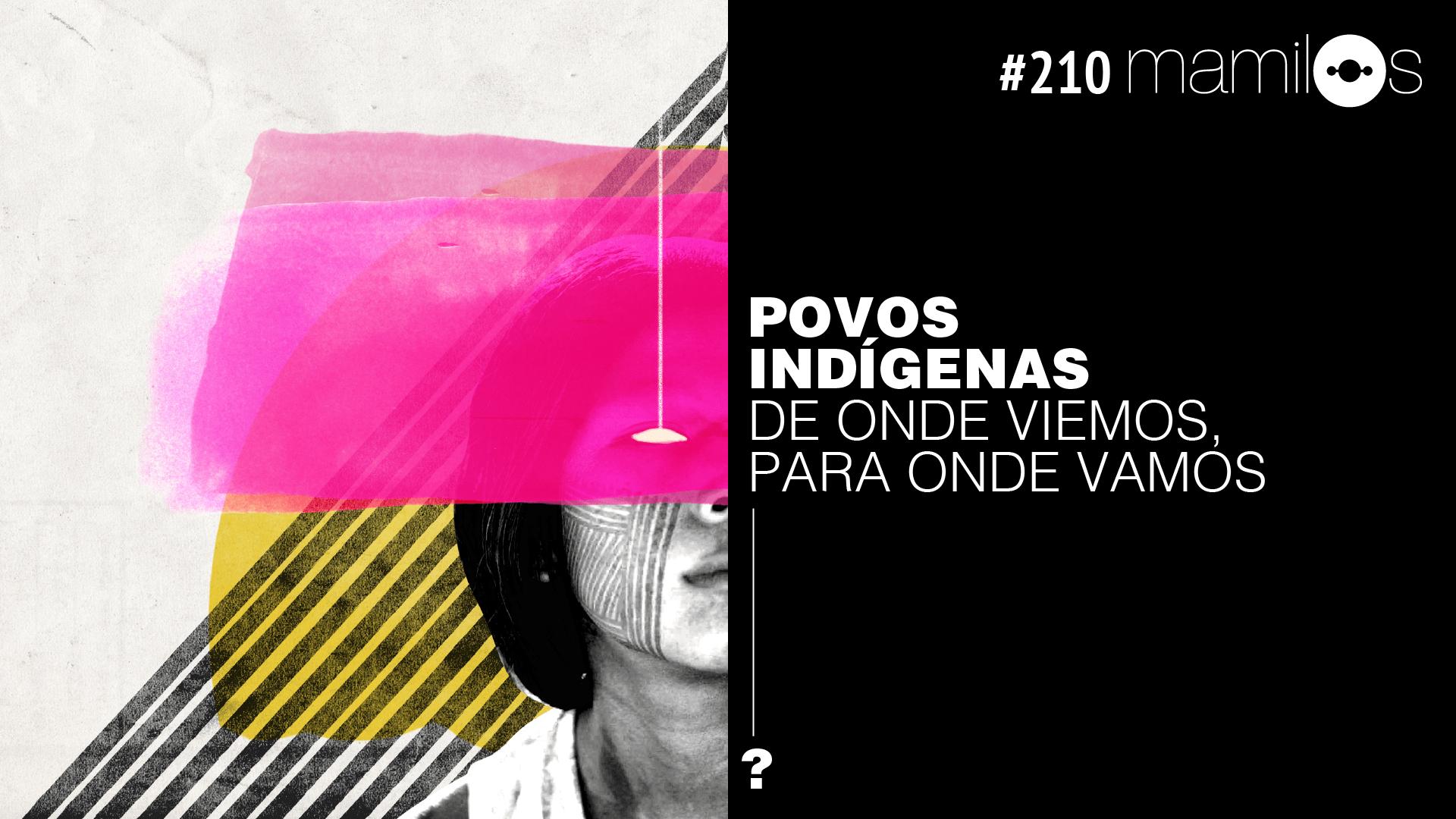 Mamilos 210 – Povos indígenas: de onde viemos, para onde vamos