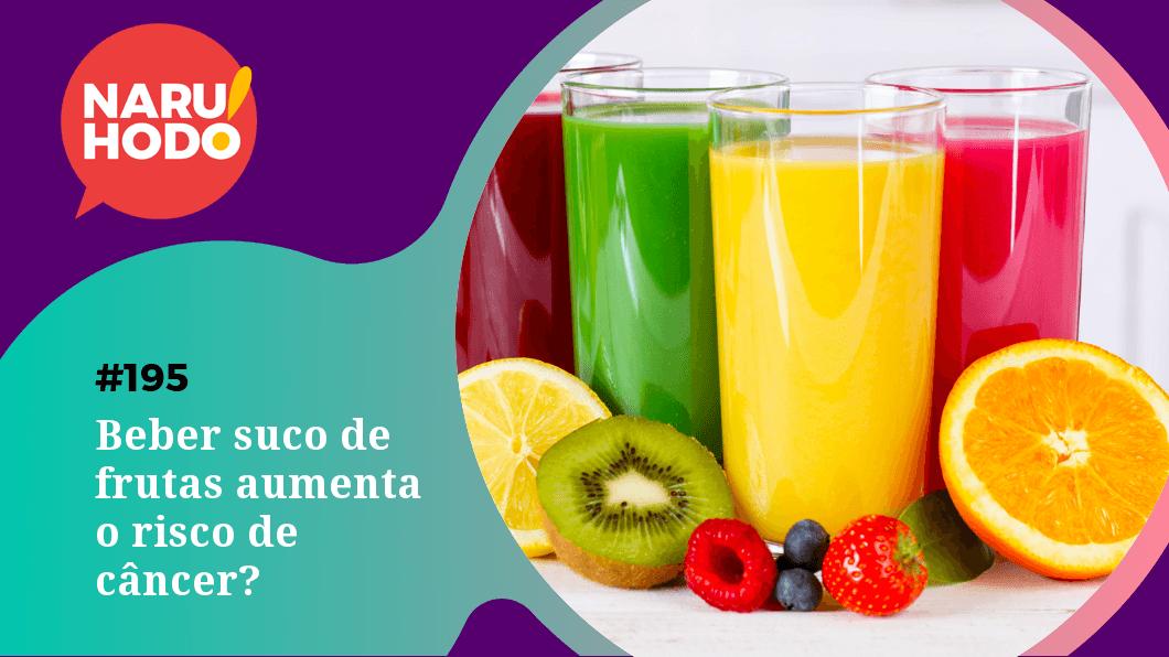 Naruhodo #195 – Beber suco de frutas aumenta o risco de câncer?