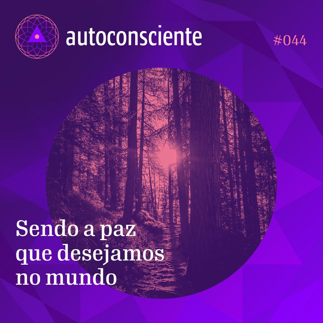 #44 – Autoconsciente: Sendo a paz que desejamos no mundo