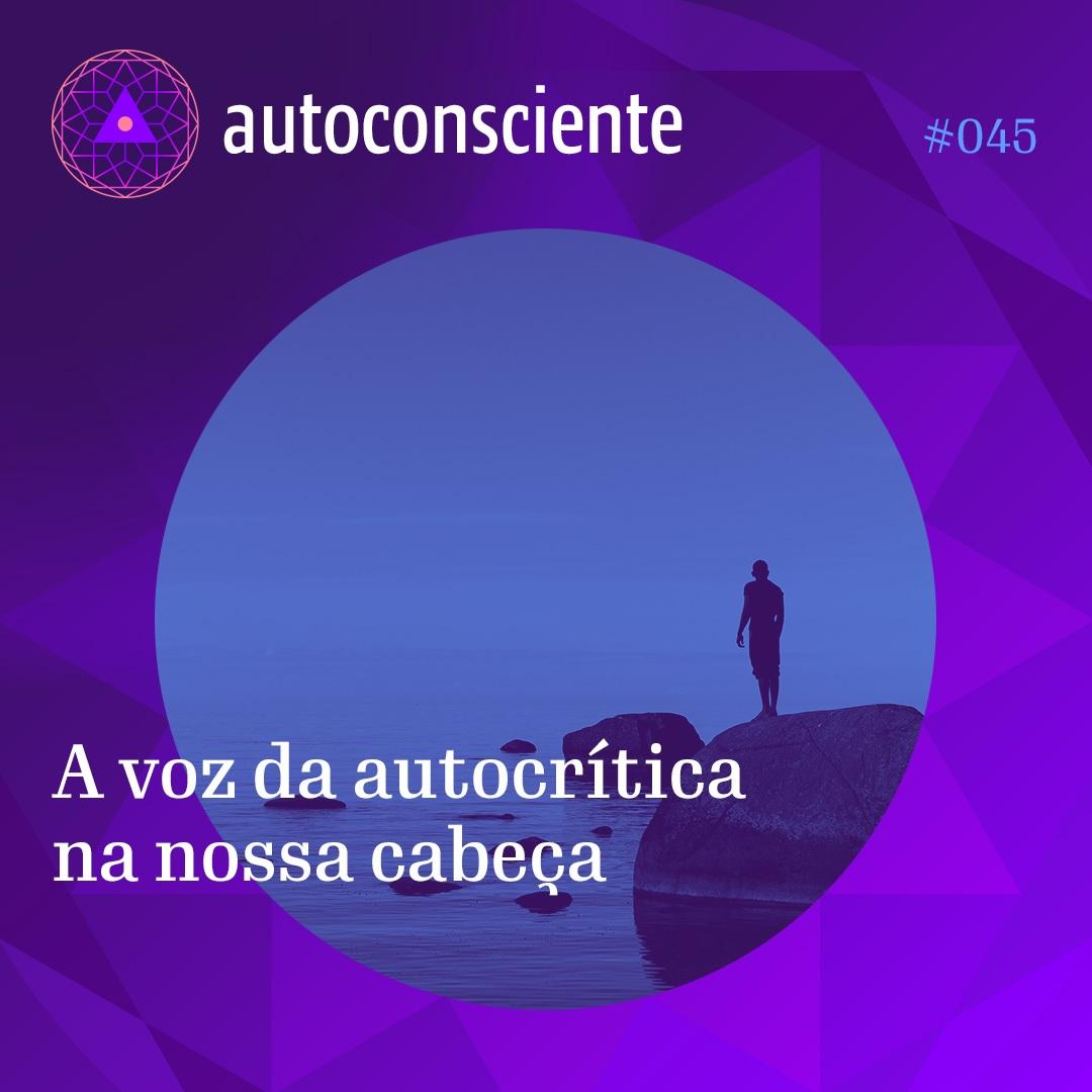 #45 – Autoconsciente – A voz da autocrítica na nossa cabeça