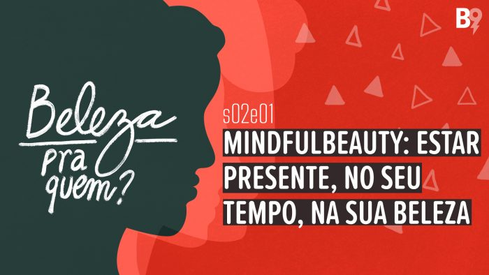 Beleza Pra Quem? – Mindfulbeauty: estar presente, no seu tempo, na sua beleza