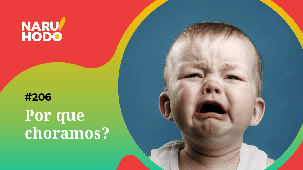 Naruhodo #206 – Por que choramos?