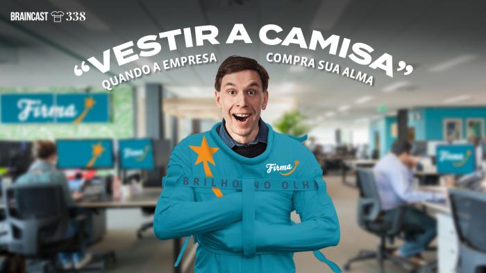 """Braincast 338 – """"Vestir a Camisa"""": quando a empresa compra sua alma"""