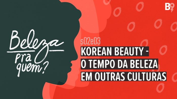 Beleza Pra Quem? – Korean Beauty – O tempo da beleza em outras culturas
