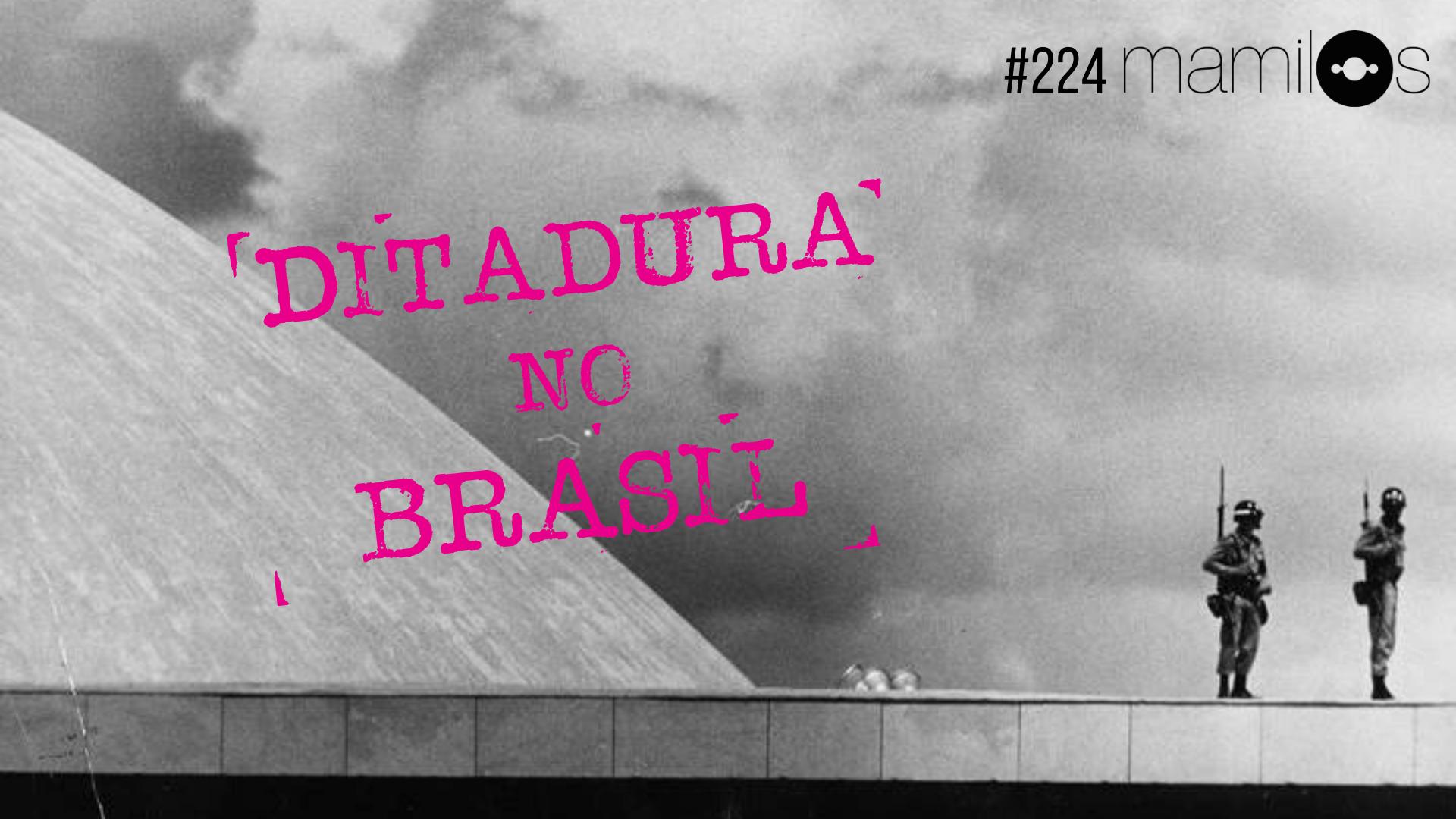 Mamilos #224 – Ditadura no Brasil