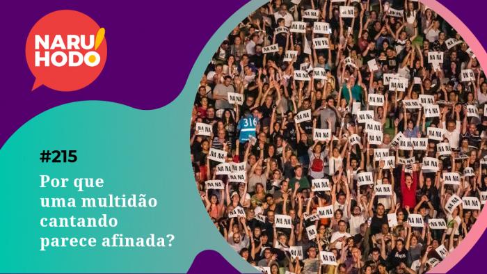 Naruhodo #215 – Por que uma multidão cantando parece afinada?