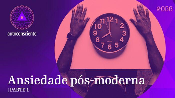 #56 – Ansiedade pós-moderna – Parte 1