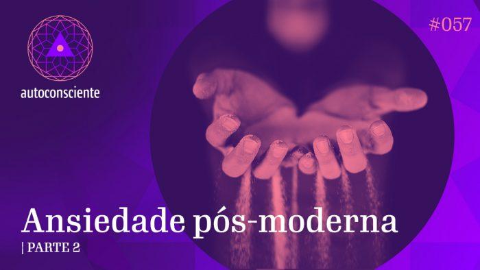 #57 – Ansiedade pós-moderna – Parte 2
