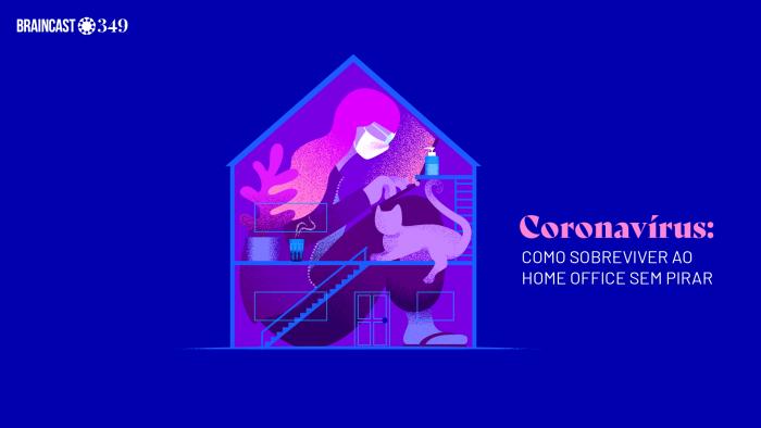 Braincast 349 – Coronavírus: como sobreviver ao home office sem pirar