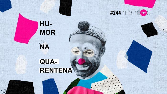 Mamilos #244 – Humor na quarentena